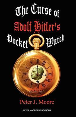 The Curse of Adolf Hitlers Pocket Watch Peter J. Moore