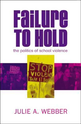 Failure to Hold: The Politics of School Violence  by  Julie A. Webber