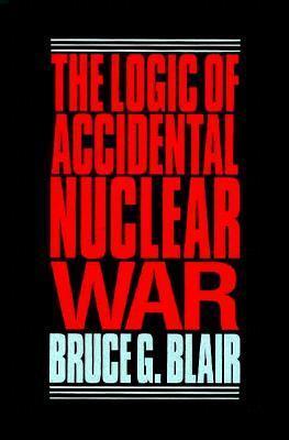 The Logic Of Accidental Nuclear War Bruce G. Blair