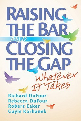 Raising the Bar and Closing the Gap: Whatever It Takes  by  Richard DuFour
