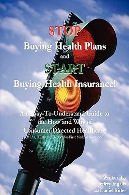 Stop Buying Health Plans and Start Buying Health Insurance!: An Easy-To-Understand Guide to the How and Why of Consumer Directed Healthcare (Hsas, Hra Jeffrey Ingalls