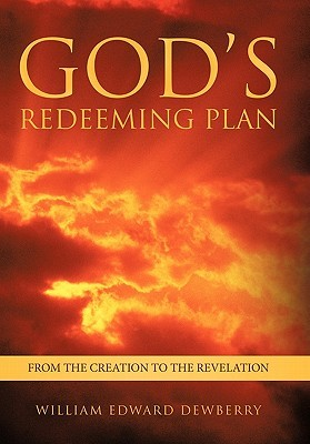 Gods Redeeming Plan: From the Creation to the Revelation William Edward Dewberry