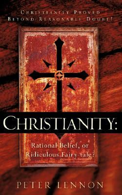 Christianity: Rational Belief, or Ridiculous Fairy-Tale? Peter Lennon