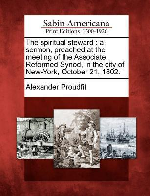 The Spiritual Steward: A Sermon, Preached at the Meeting of the Associate Reformed Synod, in the City of New-York, October 21, 1802.  by  Alexander Proudfit
