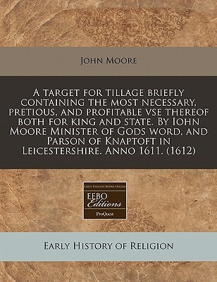 A   Target for Tillage Briefly Containing the Most Necessary, Pretious, and Profitable VSE Thereof Both for King and State.  by  Iohn Moore Minister of by John Moore