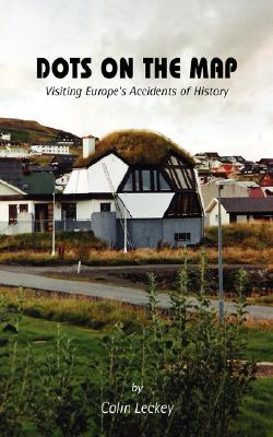 Dots on the Map: Visiting Europes Accidents of History  by  Colin Leckey
