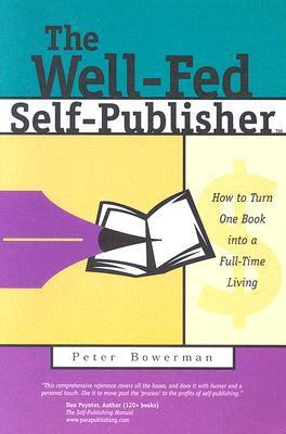 The Well-Fed Self-Publisher: How to Turn One Book Into a Full-Time Living Peter Bowerman
