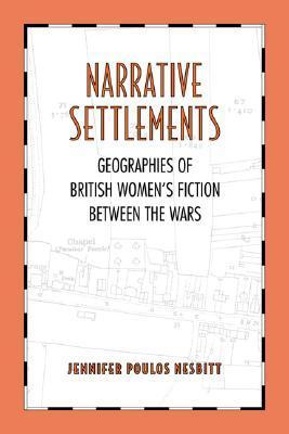 Narrative Settlements: Geographies of British Womens Fiction Between the Wars  by  Jennifer Poulos Nesbitt