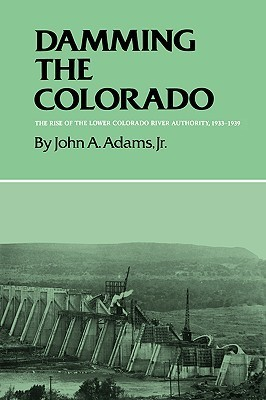 Damming the Colorado: The Rise of the Lower Colorado River Authority, 1933-1939 John A. Adams Jr.
