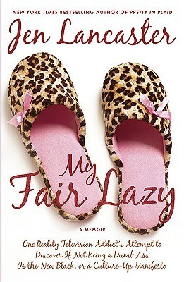 My Fair Lazy: One Reality Television Addicts Attempt to Discover If Not Being A Dumb Ass Is t he New Black, or, a Culture-Up Manifesto  by  Jen Lancaster