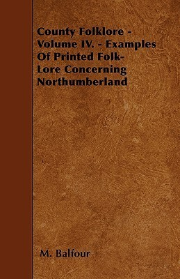 County Folklore - Volume IV. - Examples of Printed Folk-Lore Concerning Northumberland  by  M. Balfour