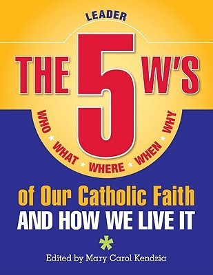 The 5 Ws of Our Catholic Faith: Who, What, Where, When, Why...and How We Live It  by  Mary Carol Kendzia