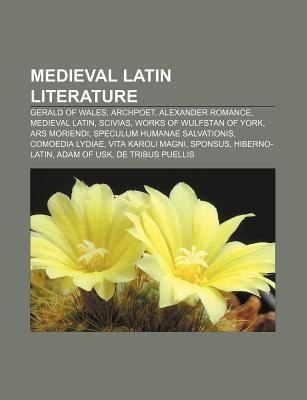 Medieval Latin Literature: Gerald of Wales, Archpoet, Alexander Romance, Medieval Latin, Scivias, Works of Wulfstan of York, Ars Moriendi  by  Source Wikipedia