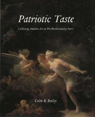 Patriotic Taste: Collecting Modern Art in Pre-Revolutionary Paris  by  Colin B. Bailey