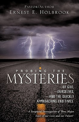 Probing the Mysteries of God, Ourselves and the Quickly Approaching End Times ERNEST E. HOLBROOK