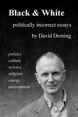 Black & White: Politically Incorrect Essays on Politics, Culture, Science, Religion, Energy, and Environment  by  David Deming