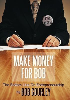Make Money for Bob: The Bottom Line on Entrepreneurship  by  Bob  Gourley