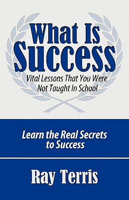 What Is Success?: Vital Lessons That You Were Not Taught in School Ray Terris
