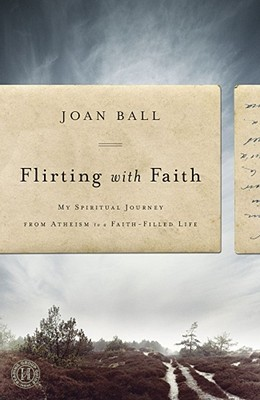 Flirting with Faith: My Spiritual Journey from Atheism to a Faith-Filled Life  by  Joan Ball