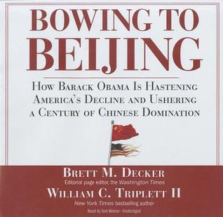 Bowing to Beijing: How Barack Obama Is Hastening Americas Decline and Ushering a Century of Chinese Domination [With Bonus PDF] Brett M. Decker