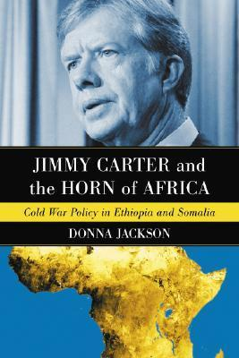 Jimmy Carter and the Horn of Africa: Cold War Policy in Ethiopia and Somalia Donna R. Jackson