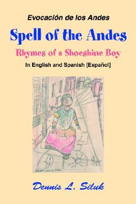Spell of the Andes: Rhymes of a Shoeshine Boy Dennis L. Siluk