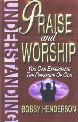 Understanding Praise and Worship: You Can Experience the Presence of God Bobby  Henderson