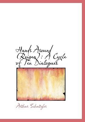 Hands Around (Reigen): A Cycle of Ten Dialogues  by  Arthur Schnitzler