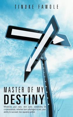 Master of My Destiny: Whatever Your Race, Skin Color, Nationality or Circumstances, Whether Born Privileged or Not, Your Ability to Succeed, Tinuke Fawole