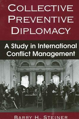 Collective Preventive Diplomacy: A Study in International Conflict Management  by  Barry H. Steiner