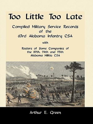 Too Little Too Late: Compiled Military Service Records of the 63rd Alabama Infantry CSA with Rosters of Some Companies of the 89th, 94th an  by  Arthur E. Green