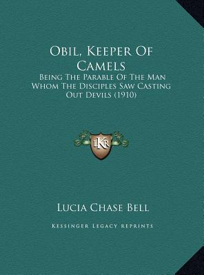 Obil, Keeper Of Camels: Being The Parable Of The Man Whom The Disciples Saw Casting Out Devils (1910)  by  Lucia Chase Bell