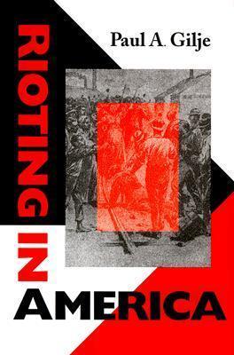 Rioting in America  by  Paul A. Gilje