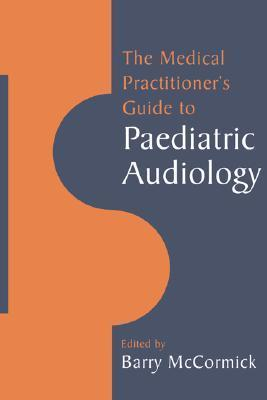 The Medical Practitioners Guide to Paediatric Audiology  by  McCormick Barry