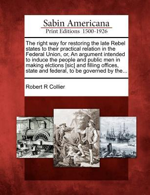 The Right Way for Restoring the Late Rebel States to Their Practical Relation in the Federal Union, Or, an Argument Intended to Induce the People and Public Men in Making Elctions [Sic] and Filling Offices, State and Federal, to Be Governed  by  The... by Robert R. Collier