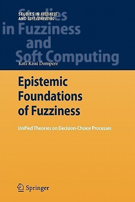 Epistemic Foundations of Fuzziness: Unified Theories on Decision-Choice Processes  by  Kofi Kissi Dompere