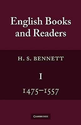 English Books and Readers 1475 to 1557: Being a Study in the History of the Book Trade from Caxton to the Incorporation of the Stationers Company  by  H. S. Bennett