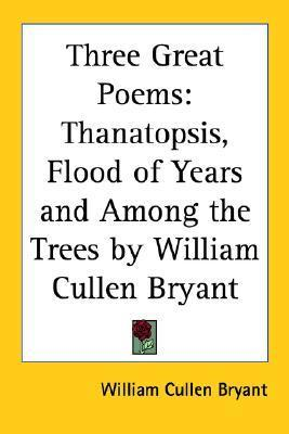 Three Great Poems: Thanatopsis, Flood of Years and Among the Trees William Cullen Bryant