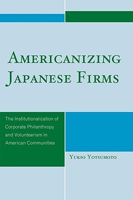 Americanizing Japanese Firms: The Institutionalization of Corporate Philanthropy and Volunteerism in American Communities  by  Yukio Yotsumoto