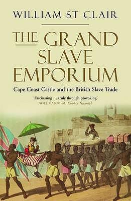 The Grand Slave Emporium: Cape Coast Castle and the British Slave Trade William St.Clair