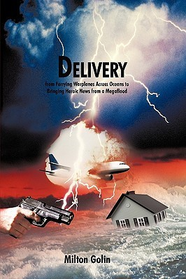 Delivery: From Ferrying Warplanes Across Oceans to Bringing Heroic News from a Megaflood  by  Milton Golin