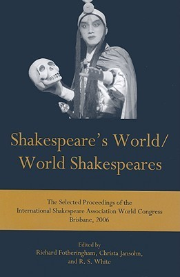 Shakespeares World/World Shakespeares: The Selected Proceedings of the International Shakespeare Association World Congress Brisbane, 2006  by  Richard Fotheringham