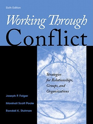 Working Through Conflict: Strategies for Relationships, Groups, and Organizations (6th Edition)  by  Joseph P. Folger