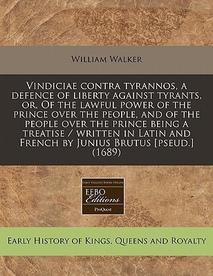 Vindiciae Contra Tyrannos, a Defence of Liberty Against Tyrants, Or, of the Lawful Power of the Prince Over the People, and of the People Over the Pri William Walker