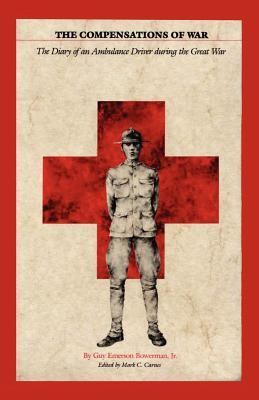 The Compensations of War: The Diary of an Ambulance Driver During the Great War Guy Emerson Bowerman Jr.