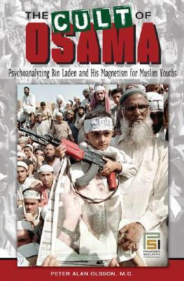 The Cult of Osama: Psychoanalyzing Bin Laden and His Magnetism for Muslim Youths  by  Peter Alan Olsson