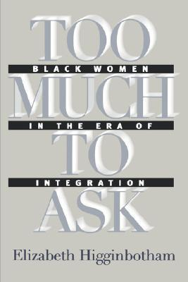 Too Much to Ask: Black Women in the Era of Integration  by  Elizabeth Higginbotham