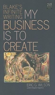 My Business Is to Create: Blakes Infinite Writing Eric G. Wilson