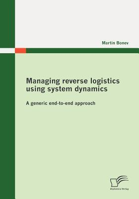 Managing Reverse Logistics Using System Dynamics: A Generic End-To-End Approach  by  Martin Bonev