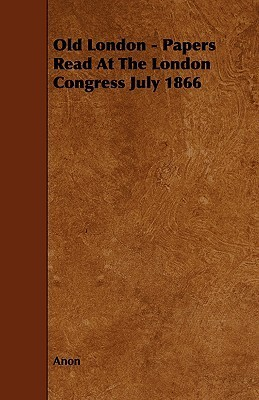 Old London - Papers Read at the London Congress July 1866  by  Anonymous